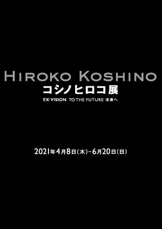 コシノヒロコ展 -HIROKO KOSHINO EX・VISION TO THE FUTURE 未来へー